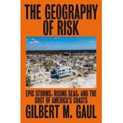 The Geography of Risk: Epic Storms, Rising Seas, and the Cost of America's Coasts, Hardcover/Gilbert M. Gaul
