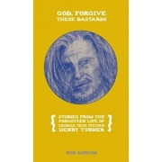 God, Forgive These Bastards: Stories from the Forgotten Life of Henry Turner, Paperback/Rob Morton
