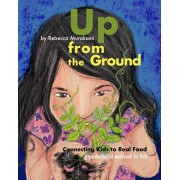 Up from the Ground: Connecting Kids to Real Food, a garden-based workbook for kids, Paperback/Rebecca Murakami