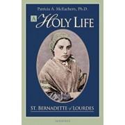 A Holy Life: The Writings of Saint Bernadette of Lourdes, Paperback/Patricia McEachern