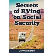 Secrets of RVing on Social Security: How to Enjoy the Motorhome and RV Lifestyle While Living on Your Social Security Income, Paperback/Jerry Minchey