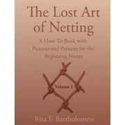 The Lost Art of Netting: A How-To Book with Pictures and Patterns for the Beginning Netter, Paperback/Rita F. Bartholomew