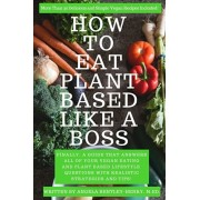 How to Eat Plant Based Like a Boss: All Of Your Vegan Eating and Plant Based Lifestyle Questions Answered. Vegan Recipes Included., Paperback/Angela Bentley-Henry