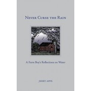 Never Curse the Rain: A Farm Boy's Reflections on Water, Hardcover/Jerry Apps