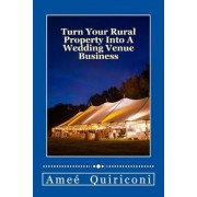 Turn Your Rural Property Into a Wedding Venue Business: A How-To Guide for Earning Thousands of Dollars from Your Home on Weekends, Paperback