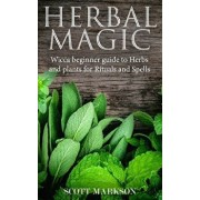 Herbal Magic: Wicca Beginner Guide to Herbs and Plants for Rituals and Spells, Paperback/Scott Markson