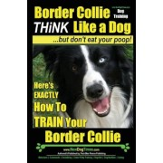 Border Collie Dog Training - Think Like a Dog, But Don't Eat Your Poop!: Here's Exactly How to Train Your Border Collie, Paperback