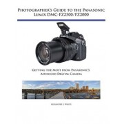 Photographer's Guide to the Panasonic Lumix DMC-Fz2500/Fz2000: Getting the Most from Panasonic's Advanced Digital Camera, Paperback/Alexander S. White