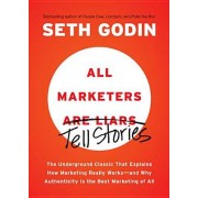 All Marketers Are Liars: The Underground Classic That Explains How Marketing Really Works--And Why Authenticity Is the Best Marketing of All