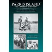 Parris Island: The Cradle of the Corps: A History of the United States Marine Corps Recruit Depot, Parris Island, South Carolina, 156, Paperback/Eugene Alvarez