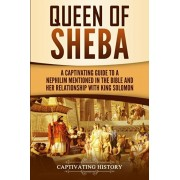 Queen of Sheba: A Captivating Guide to a Mysterious Queen Mentioned in the Bible and Her Relationship with King Solomon, Paperback/Captivating History