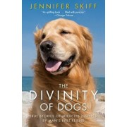 The Divinity of Dogs: True Stories of Miracles Inspired by Man's Best Friend, Paperback/Jennifer Skiff