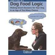 Dog Food Logic: Making Smart Decisions for Your Dog in an Age of Too Many Choices, Paperback/Linda P. Case