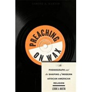 Preaching on Wax: The Phonograph and the Shaping of Modern African American Religion, Paperback/Lerone A. Martin