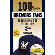 100 Things Brewers Fans Should Know & Do Before They Die, Paperback/Tom Haudricourt