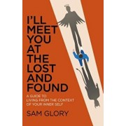 I'll Meet You at the Lost and Found: A Guide to Living from the Context of Your Inner Self, Paperback/Sam Glory