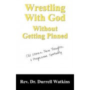Wrestling with God Without Getting Pinned: Old Stories, New Thoughts, & Progressive Spirituality