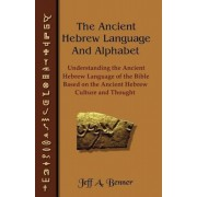The Ancient Hebrew Language and Alphabet: Understanding the Ancient Hebrew Language of the Bible Based on Ancient Hebrew Culture and Thought, Paperback