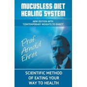 Mucusless Diet Healing System: Scientific Method of Eating Your Way to Health, Paperback/Arnold Ehret