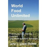 World Food Unlimited: Producing Abundant, Safe Food, Sustainably, Using Modern Agricultural Technologies, Paperback/John (Jack) L. DeWitt