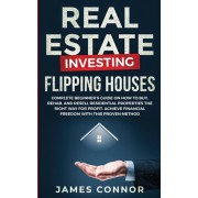 Real Estate Investing - Flipping Houses: Complete Beginner's Guide on How to Buy, Rehab, and Resell Residential Properties the Right Way for Profit. A, Paperback/James Connor