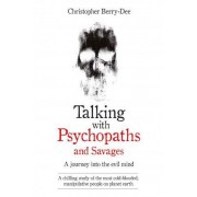 Talking with Psychopaths and Savages - a Journey into the Evil Mind by Christopher Berry-Dee