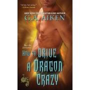 How to Drive a Dragon Crazy by G. A. Aiken