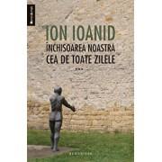 Inchisoarea noastra cea de toate zilele, Vol. 3/Ion Ioanid
