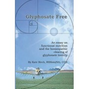 Glyphosate Free: An Essay on Functional Nutrition and the Homeopathic Clearing of Glyphosate Toxicity, Paperback/Rshom(na) Cch Kate Birch