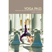 Yoga PH.D.: Integrating the Life of the Mind and the Wisdom of the Body, Paperback