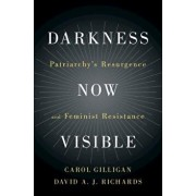 Darkness Now Visible: Patriarchy's Resurgence and Feminist Resistance, Hardcover/Carol Gilligan