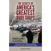 The Secrets of America's Greatest Body Shops: The Book That Will Challenge Everything You Know about the Collision Repair Business, Paperback/Dave Luehr
