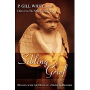 Sibling Grief: Healing After the Death of a Sister or Brother, Paperback/P. Gill White
