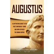 Augustus: A Captivating Guide to the First Emperor of Rome and How He Ruled the Roman Empire, Hardcover/Captivating History