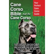 Cane Corso Bible and the Cane Corso: Your Perfect Cane Corso Guide Covers Cane Corso, Cane Corso Puppies, Cane Corso Dogs, Cane Corso Training, Cane C, Paperback
