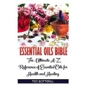 Essential Oils Bible: The Ultimate A-Z Reference of Essential Oils for Health and Healing: (Natural, Nontoxic, and Fragrant Recipes)/Ted Botterill