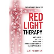 The Ultimate Guide to Red Light Therapy: How to Use Red and Near-Infrared Light Therapy for Anti-Aging, Fat Loss, Muscle Gain, Performance Enhancement, Paperback/Ari Whitten