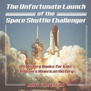 The Unfortunate Launch of the Space Shuttle Challenger - US History Books for Kids - Children's American History, Paperback/Baby Professor