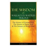 The Wisdom of Wallace D. Wattles Trilogy: The Science of Getting Rich, The Science of Being Well & The Science of Being Great (Complete Edition): From, Paperback/Wallace D. Wattles