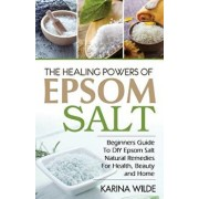 The Healing Powers of Epsom Salt: Beginners Guide to DIY Epsom Salt Natural Remedies for Health, Beauty and Home, Paperback/Karina Wilde