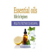 Essential Oils: Bible for Beginners: More Than 250 Recipes for Anti-Aging, Weight Loss, Skin, Hair and Health Care by Way Of: Aromathe, Paperback/Andrew Costei