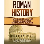 Roman History: A Captivating Guide to Ancient Rome, Including the Roman Republic, the Roman Empire and the Byzantium, Paperback/Captivating History
