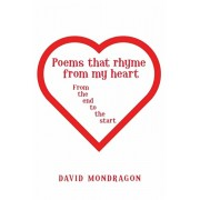 Poems That Rhyme from My Heart: From the End to the Start, Paperback/David Mondragon