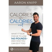 Calories In Calories Out: What It Took for Me to Lose 140 Pounds and How You Can Do It Too, Paperback/Aaron Knipp