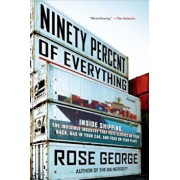 Ninety Percent of Everything: Inside Shipping, the Invisible Industry That Puts Clothes on Your Back, Gas in Your Car, and Food on Your Plate, Paperback/Rose George
