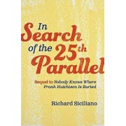 In Search of the 25th Parallel: Sequel to Nobody Knows Where Frank Hutchison Is Buried, Paperback/Richard Siciliano
