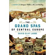 Grand Spas of Central Europe. A History of Intrigue, Politics, Art, and Healing, Hardback/David Clay Large