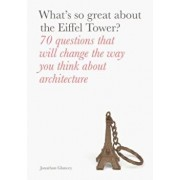 What's So Great about the Eiffel Tower': 70 Questions That Will Change the Way You Think about Architecture, Paperback/Jonathan Glancey