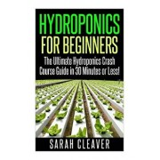 Hydroponics for Beginners: The Ultimate Hydroponics Crash Course Guide: Master Hydroponics for Beginners in 30 Minutes or Less!, Paperback/Sarah Cleaver
