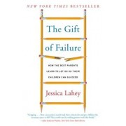 The Gift of Failure: How the Best Parents Learn to Let Go So Their Children Can Succeed, Paperback/Jessica Lahey